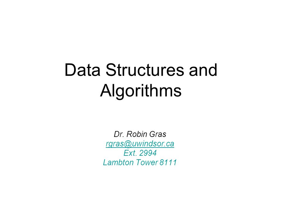 Data Structures and Algorithms Dr. Robin Gras rgras@uwindsor.ca Ext. 2994 Lambton Tower 8111
