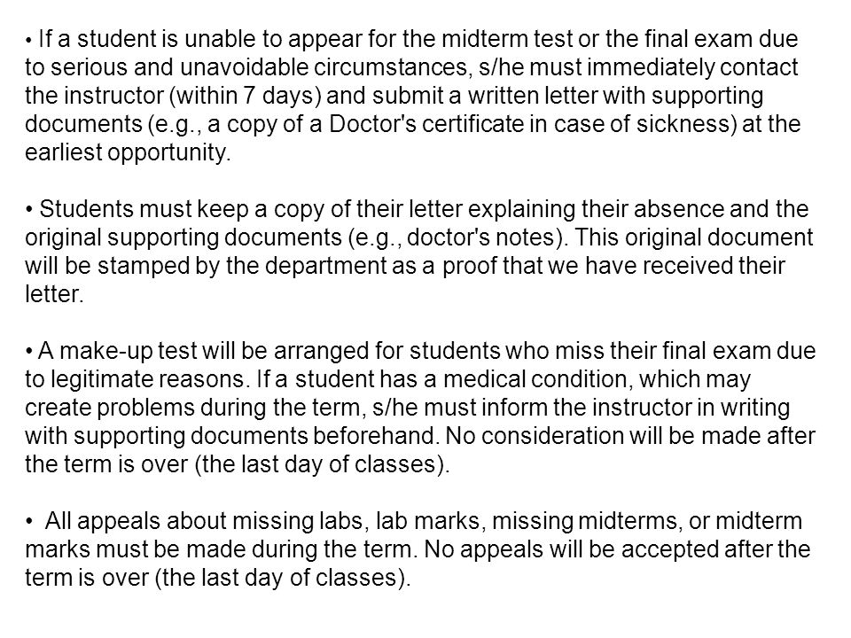 If a student is unable to appear for the midterm test or the final exam due to serious and unavoidable circumstances, s/he must immediately contact the instructor (within 7 days) and submit a written letter with supporting documents (e.g., a copy of a Doctor s certificate in case of sickness) at the earliest opportunity.