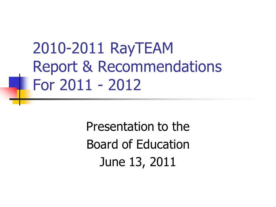 2010-2011 RayTEAM Report & Recommendations For 2011 - 2012 Presentation to the Board of Education June 13, 2011