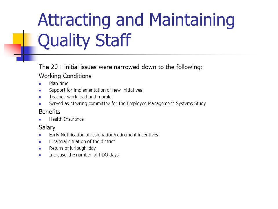 Attracting and Maintaining Quality Staff The 20+ initial issues were narrowed down to the following: Working Conditions Plan time Support for implementation of new initiatives Teacher work load and morale Served as steering committee for the Employee Management Systems Study Benefits Health Insurance Salary Early Notification of resignation/retirement incentives Financial situation of the district Return of furlough day Increase the number of PDO days