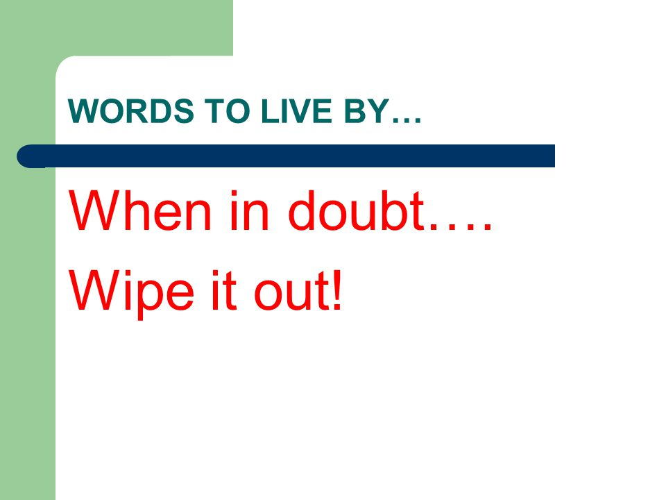 WORDS TO LIVE BY… When in doubt…. Wipe it out!