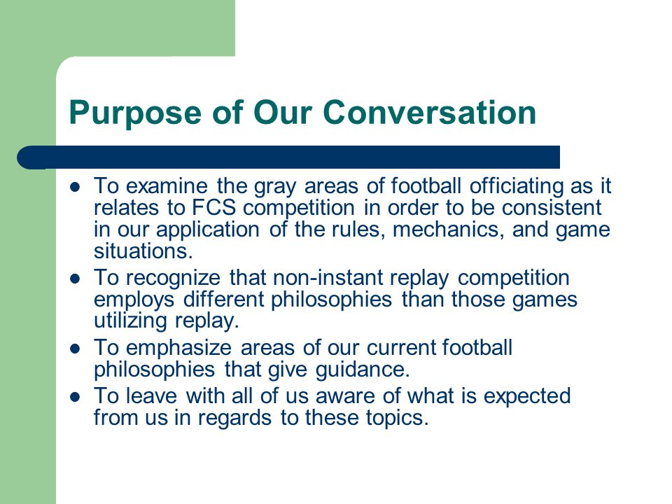 Purpose of Our Conversation To examine the gray areas of football officiating as it relates to FCS competition in order to be consistent in our application of the rules, mechanics, and game situations.
