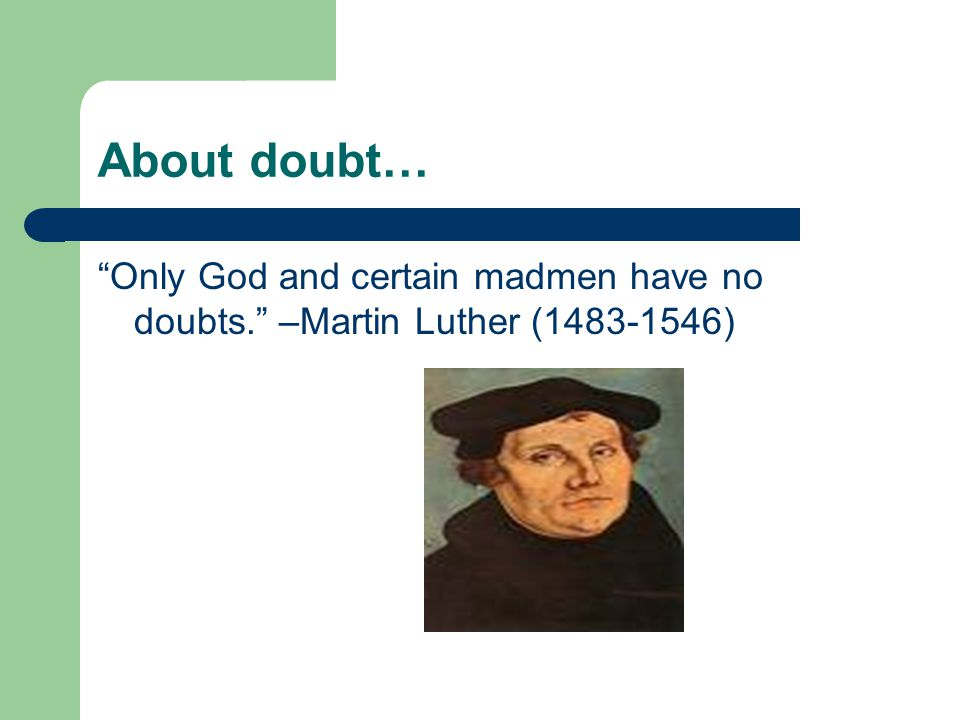 About doubt… Only God and certain madmen have no doubts. –Martin Luther (1483-1546)