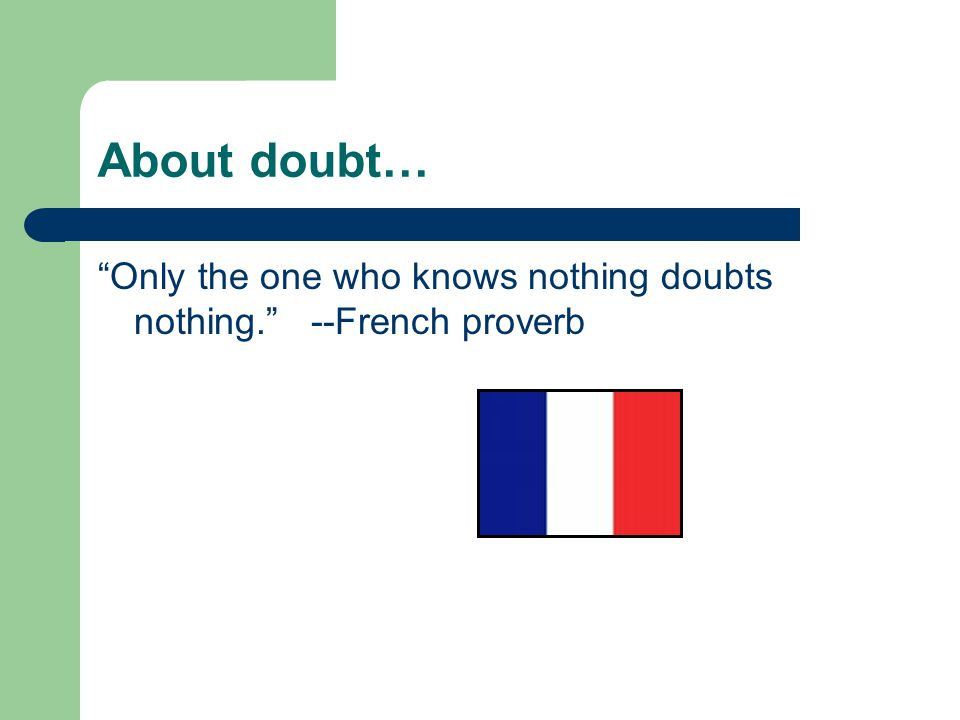 About doubt… Only the one who knows nothing doubts nothing. --French proverb