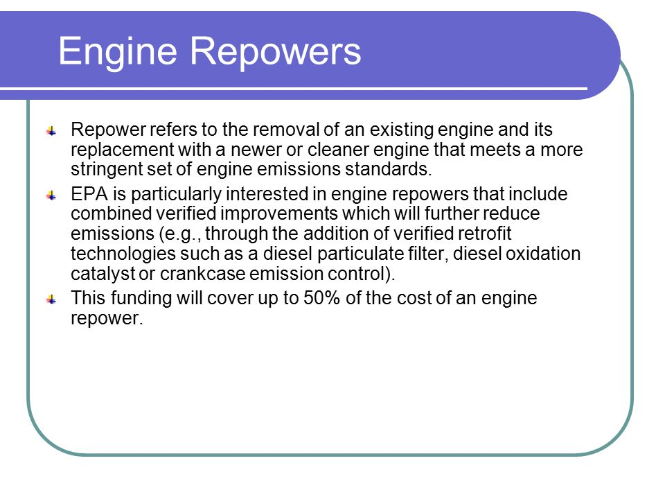 Engine Repowers Repower refers to the removal of an existing engine and its replacement with a newer or cleaner engine that meets a more stringent set
