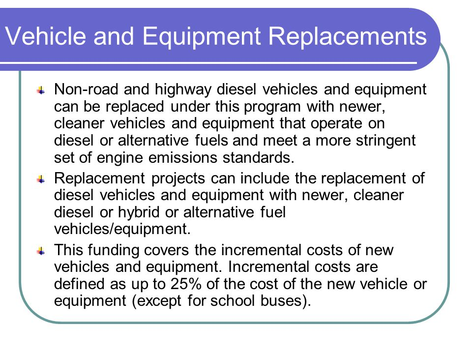 Vehicle and Equipment Replacements Non-road and highway diesel vehicles and equipment can be replaced under this program with newer, cleaner vehicles