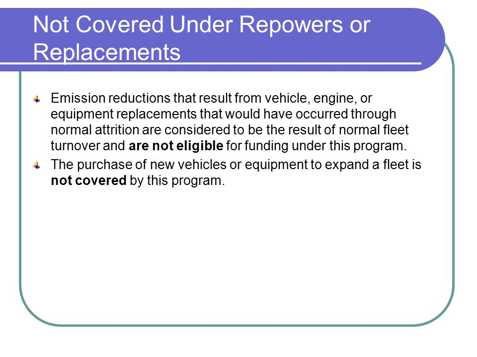 Not Covered Under Repowers or Replacements Emission reductions that result from vehicle, engine, or equipment replacements that would have occurred through normal attrition are considered to be the result of normal fleet turnover and are not eligible for funding under this program.