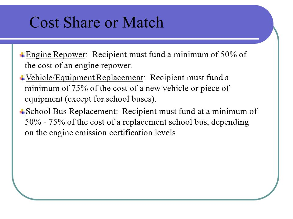 Engine Repower: Recipient must fund a minimum of 50% of the cost of an engine repower. Vehicle/Equipment Replacement: Recipient must fund a minimum of