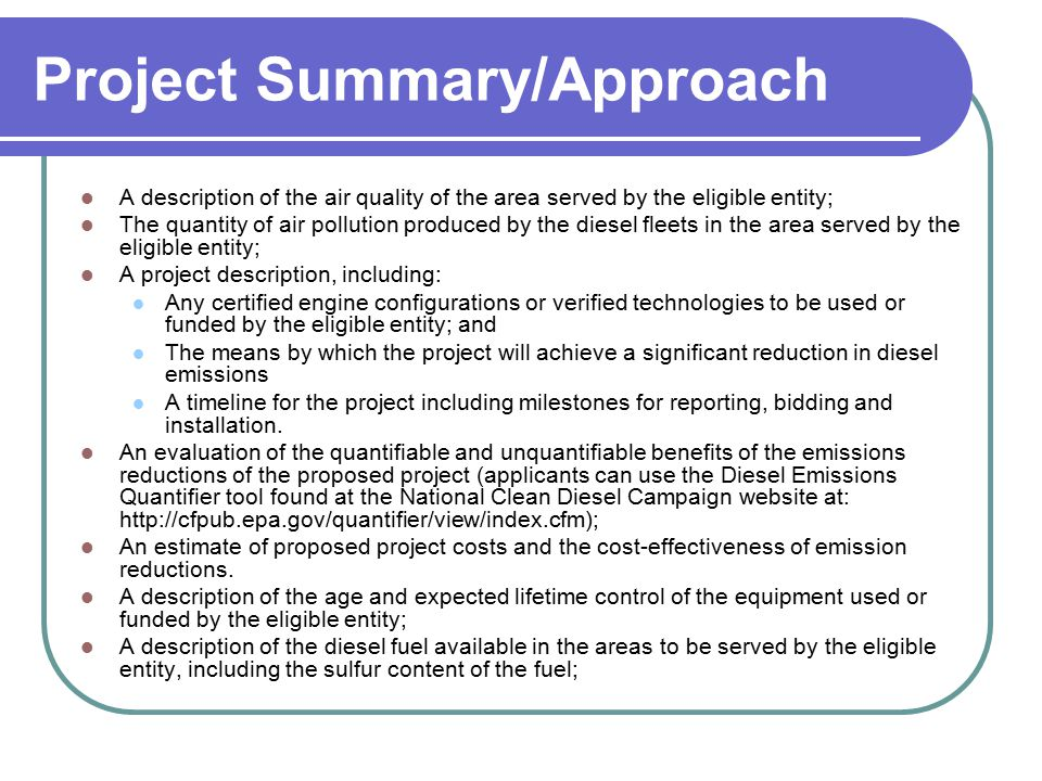 Project Summary/Approach A description of the air quality of the area served by the eligible entity; The quantity of air pollution produced by the diesel fleets in the area served by the eligible entity; A project description, including: Any certified engine configurations or verified technologies to be used or funded by the eligible entity; and The means by which the project will achieve a significant reduction in diesel emissions A timeline for the project including milestones for reporting, bidding and installation.