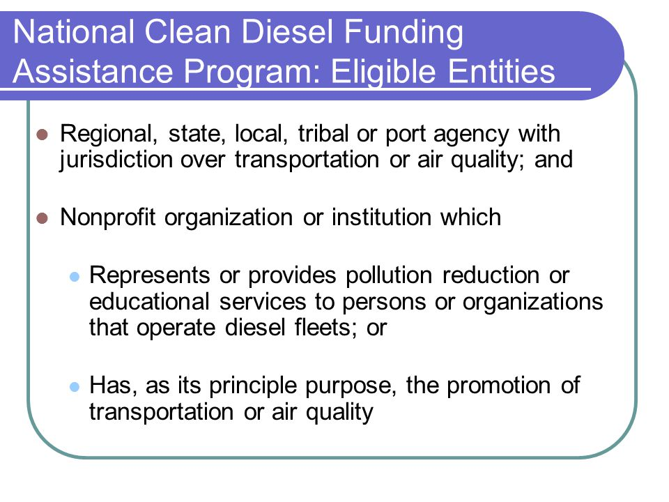 Regional, state, local, tribal or port agency with jurisdiction over transportation or air quality; and Nonprofit organization or institution which Represents or provides pollution reduction or educational services to persons or organizations that operate diesel fleets; or Has, as its principle purpose, the promotion of transportation or air quality National Clean Diesel Funding Assistance Program: Eligible Entities