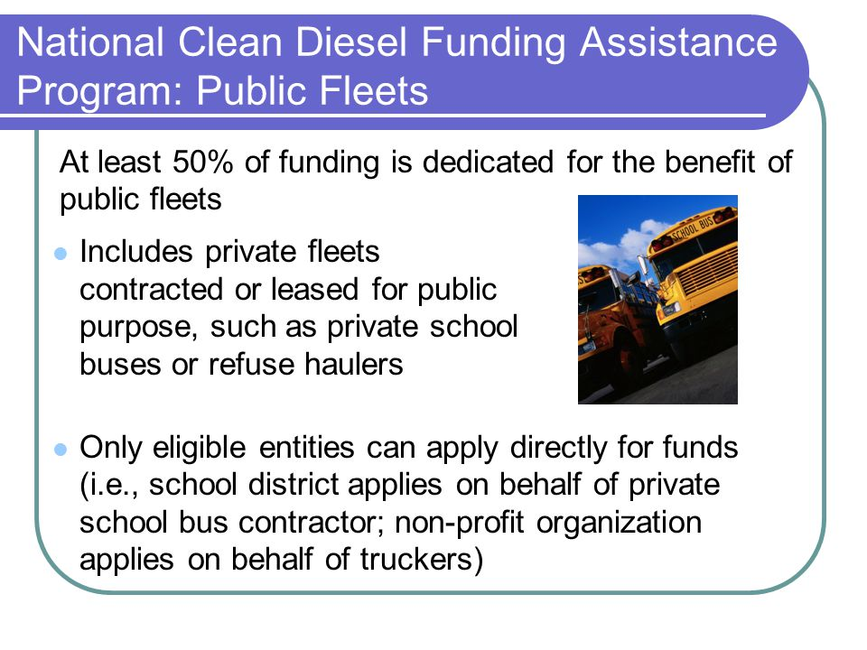 National Clean Diesel Funding Assistance Program: Public Fleets Includes private fleets contracted or leased for public purpose, such as private school buses or refuse haulers Only eligible entities can apply directly for funds (i.e., school district applies on behalf of private school bus contractor; non-profit organization applies on behalf of truckers) At least 50% of funding is dedicated for the benefit of public fleets