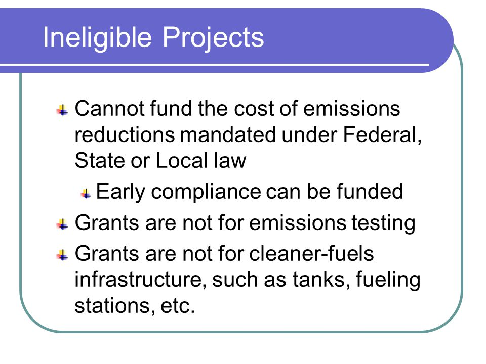 Ineligible Projects Cannot fund the cost of emissions reductions mandated under Federal, State or Local law Early compliance can be funded Grants are not for emissions testing Grants are not for cleaner-fuels infrastructure, such as tanks, fueling stations, etc.