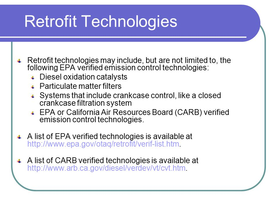 Retrofit Technologies Retrofit technologies may include, but are not limited to, the following EPA verified emission control technologies: Diesel oxidation catalysts Particulate matter filters Systems that include crankcase control, like a closed crankcase filtration system EPA or California Air Resources Board (CARB) verified emission control technologies.