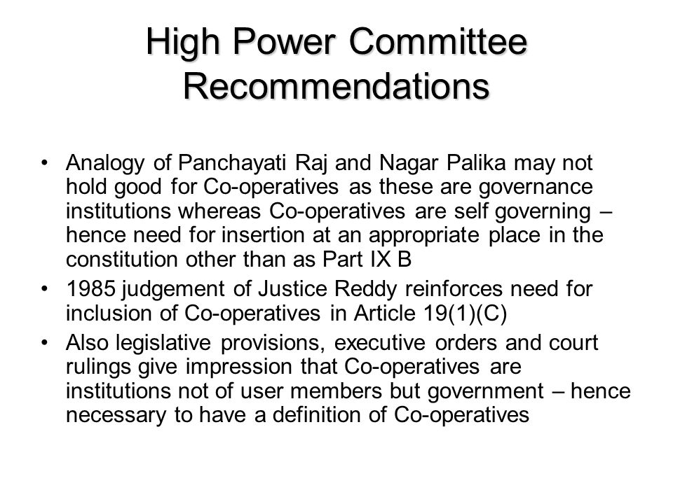 High Power Committee Recommendations Analogy of Panchayati Raj and Nagar Palika may not hold good for Co-operatives as these are governance institutions whereas Co-operatives are self governing – hence need for insertion at an appropriate place in the constitution other than as Part IX B 1985 judgement of Justice Reddy reinforces need for inclusion of Co-operatives in Article 19(1)(C) Also legislative provisions, executive orders and court rulings give impression that Co-operatives are institutions not of user members but government – hence necessary to have a definition of Co-operatives