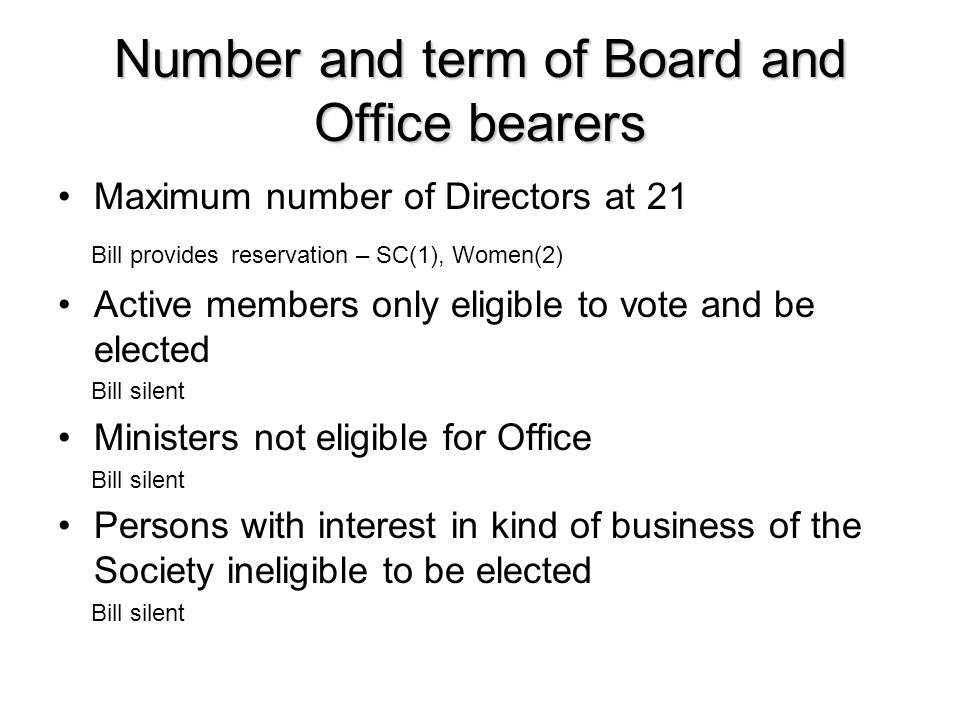 Number and term of Board and Office bearers Maximum number of Directors at 21 Bill provides reservation – SC(1), Women(2) Active members only eligible to vote and be elected Bill silent Ministers not eligible for Office Bill silent Persons with interest in kind of business of the Society ineligible to be elected Bill silent