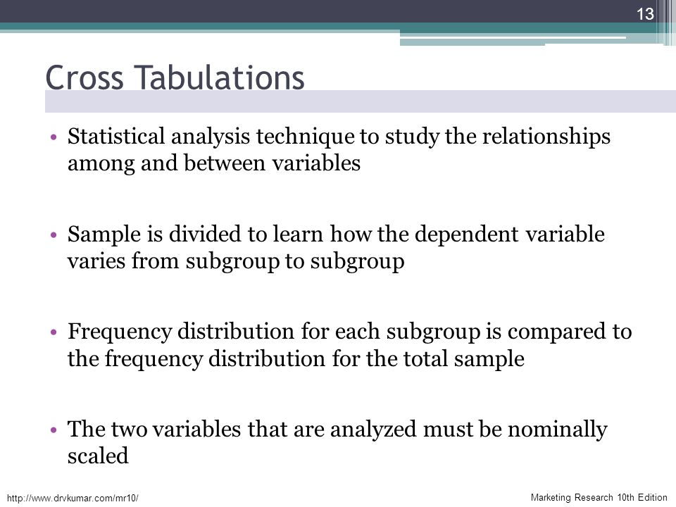 Marketing Research 10th Edition   Cross Tabulations Statistical analysis technique to study the relationships among and between variables Sample is divided to learn how the dependent variable varies from subgroup to subgroup Frequency distribution for each subgroup is compared to the frequency distribution for the total sample The two variables that are analyzed must be nominally scaled 13