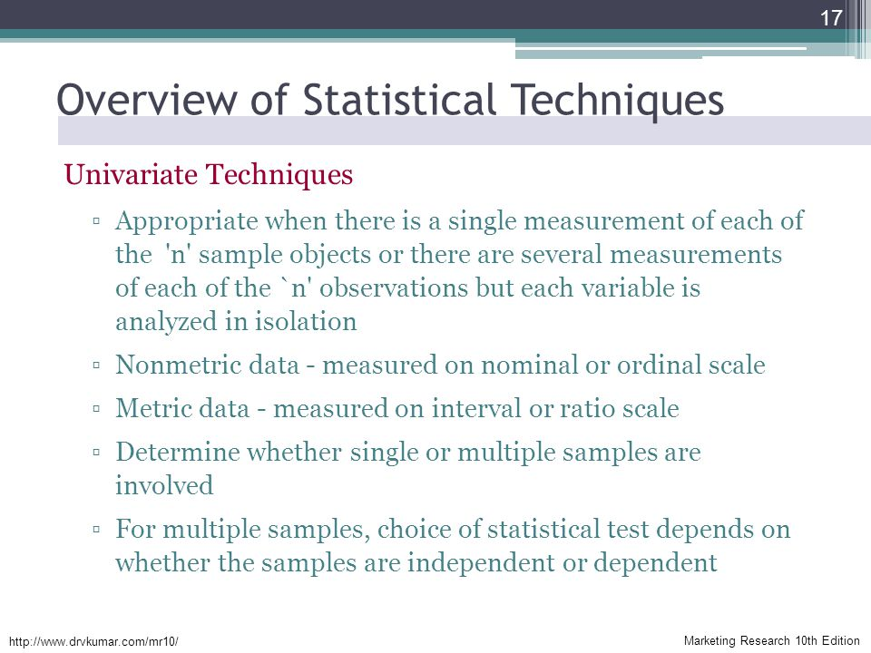 Marketing Research 10th Edition http://www.drvkumar.com/mr10/ Overview of Statistical Techniques Univariate Techniques ▫Appropriate when there is a single measurement of each of the n sample objects or there are several measurements of each of the `n observations but each variable is analyzed in isolation ▫Nonmetric data - measured on nominal or ordinal scale ▫Metric data - measured on interval or ratio scale ▫Determine whether single or multiple samples are involved ▫For multiple samples, choice of statistical test depends on whether the samples are independent or dependent 17