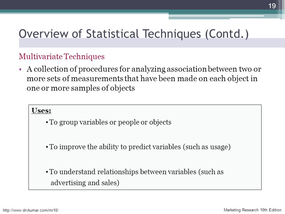 Marketing Research 10th Edition   Overview of Statistical Techniques (Contd.) Multivariate Techniques A collection of procedures for analyzing association between two or more sets of measurements that have been made on each object in one or more samples of objects 19 Uses: To group variables or people or objects To improve the ability to predict variables (such as usage) To understand relationships between variables (such as advertising and sales)