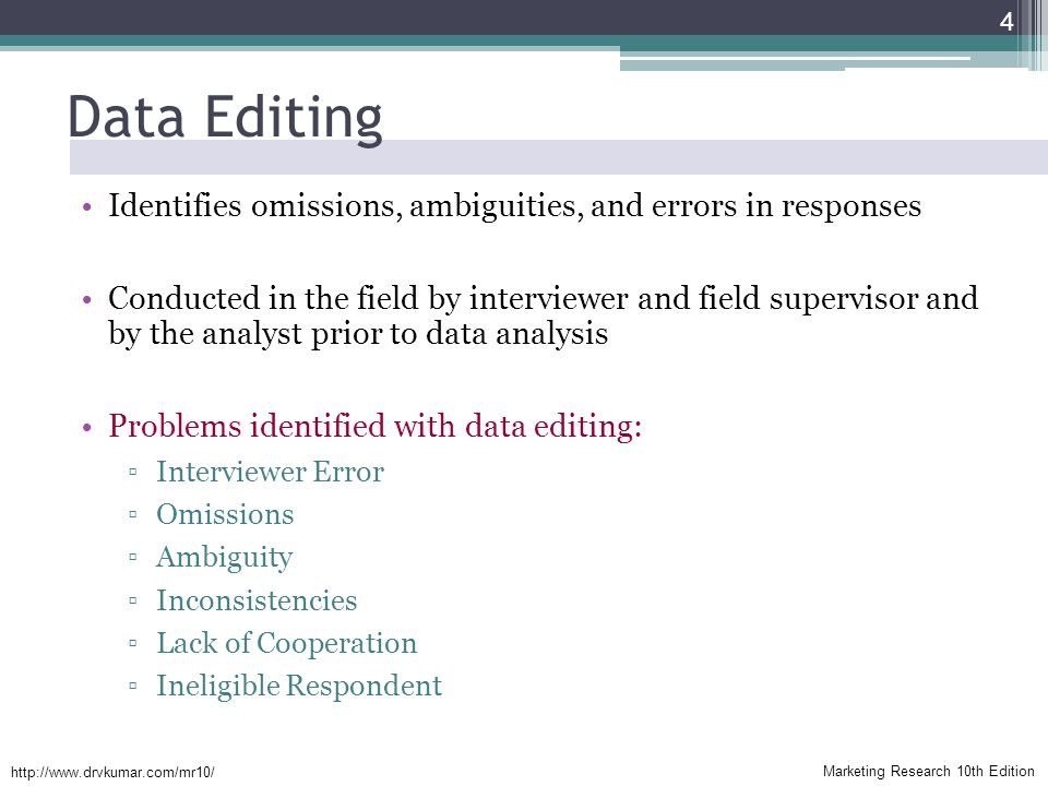 Marketing Research 10th Edition   Data Editing Identifies omissions, ambiguities, and errors in responses Conducted in the field by interviewer and field supervisor and by the analyst prior to data analysis Problems identified with data editing: ▫Interviewer Error ▫Omissions ▫Ambiguity ▫Inconsistencies ▫Lack of Cooperation ▫Ineligible Respondent 4