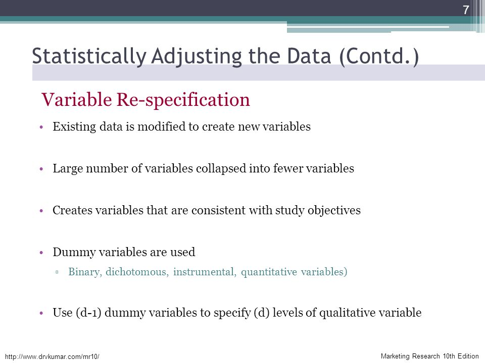 Marketing Research 10th Edition   Statistically Adjusting the Data (Contd.) Variable Re-specification Existing data is modified to create new variables Large number of variables collapsed into fewer variables Creates variables that are consistent with study objectives Dummy variables are used ▫Binary, dichotomous, instrumental, quantitative variables) Use (d-1) dummy variables to specify (d) levels of qualitative variable 7