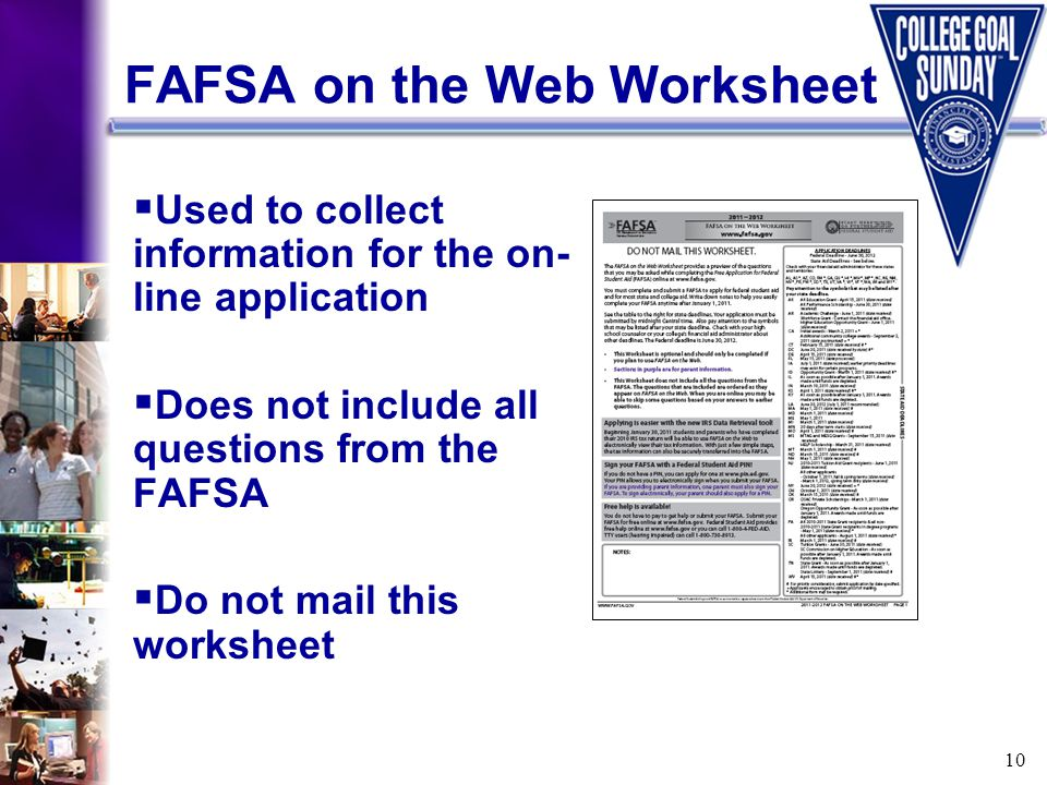 10 FAFSA on the Web Worksheet  Used to collect information for the on- line application  Does not include all questions from the FAFSA  Do not mail