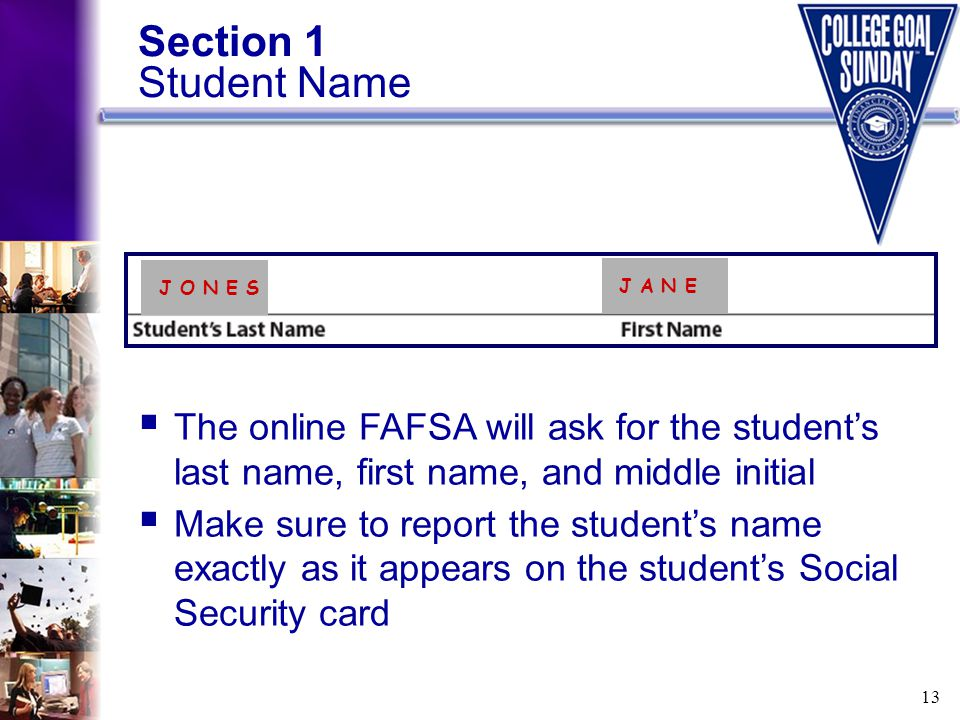 13 Section 1 Student Name  The online FAFSA will ask for the student's last name, first name, and middle initial  Make sure to report the student's