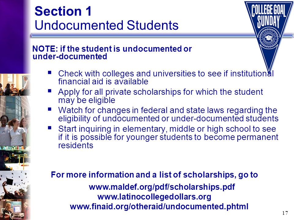 17 Section 1 Undocumented Students  Check with colleges and universities to see if institutional financial aid is available  Apply for all private s