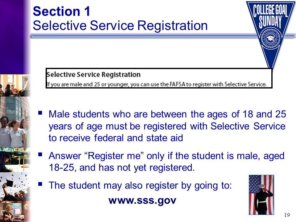 19 Section 1 Selective Service Registration  Male students who are between the ages of 18 and 25 years of age must be registered with Selective Servi