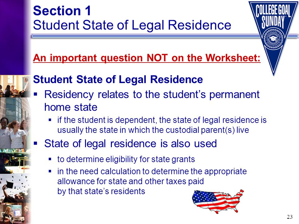 23 Section 1 Student State of Legal Residence An important question NOT on the Worksheet: Student State of Legal Residence  Residency relates to the