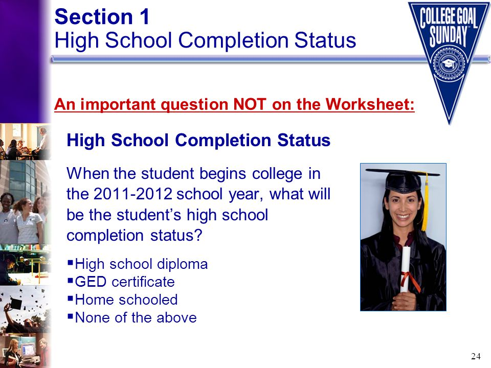 24 High School Completion Status When the student begins college in the 2011-2012 school year, what will be the student's high school completion statu