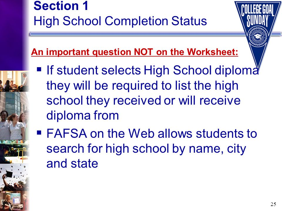 25 Section 1 High School Completion Status  If student selects High School diploma they will be required to list the high school they received or wil
