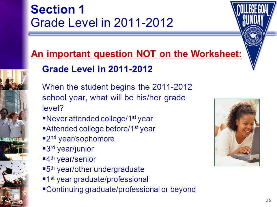 26 Grade Level in 2011-2012 When the student begins the 2011-2012 school year, what will be his/her grade level?  Never attended college/1 st year 
