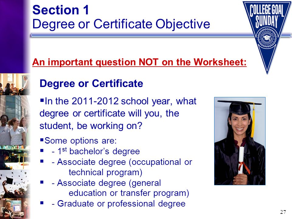 27 Degree or Certificate  In the 2011-2012 school year, what degree or certificate will you, the student, be working on?  Some options are:  - 1 st