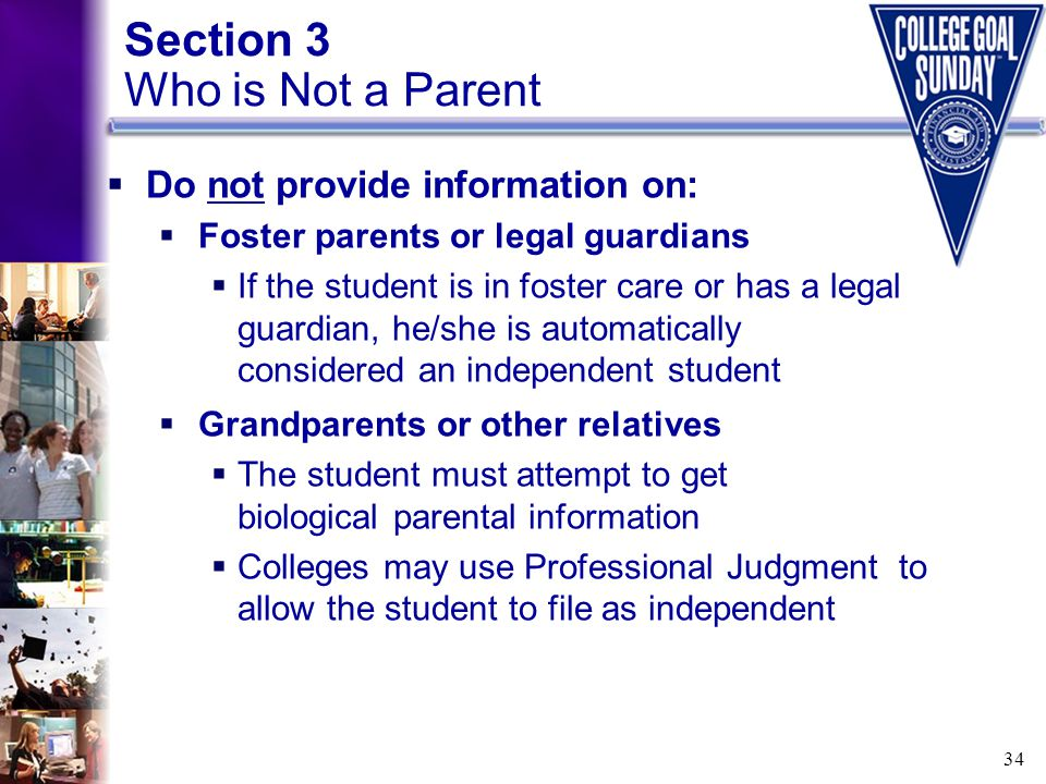 34 Section 3 Who is Not a Parent  Do not provide information on:  Foster parents or legal guardians  If the student is in foster care or has a lega
