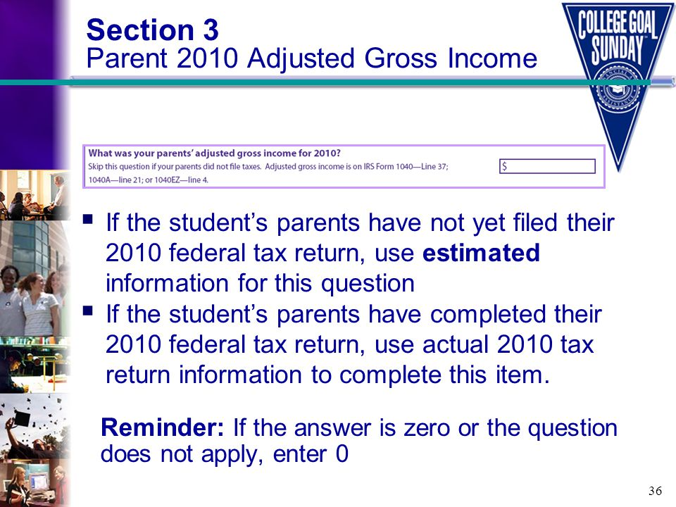 36 Section 3 Parent 2010 Adjusted Gross Income Reminder: If the answer is zero or the question does not apply, enter 0  If the student's parents have