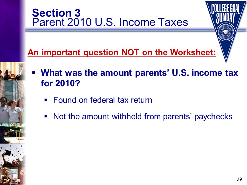 39 Section 3 Parent 2010 U.S. Income Taxes  What was the amount parents' U.S. income tax for 2010?  Found on federal tax return  Not the amount wit