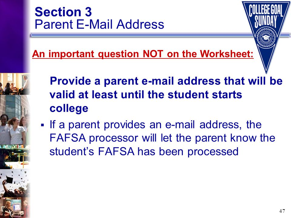 47 Section 3 Parent E-Mail Address Provide a parent e-mail address that will be valid at least until the student starts college  If a parent provides