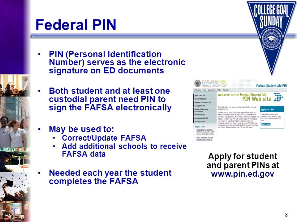 8 Federal PIN PIN (Personal Identification Number) serves as the electronic signature on ED documents Both student and at least one custodial parent n