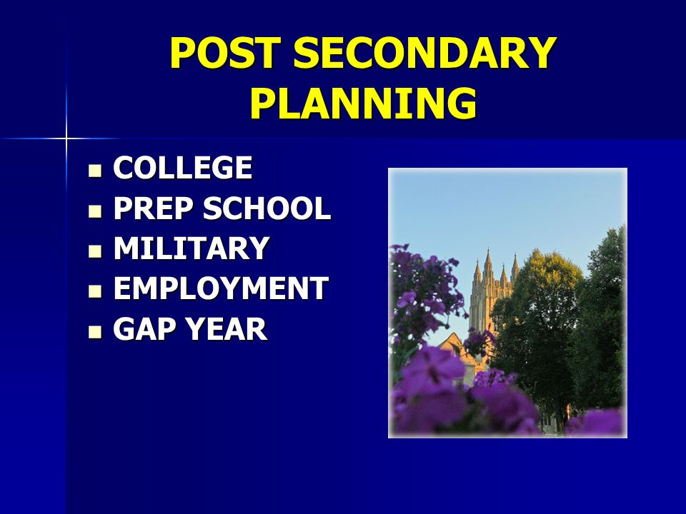 POST SECONDARY PLANNING COLLEGE COLLEGE PREP SCHOOL PREP SCHOOL MILITARY MILITARY EMPLOYMENT EMPLOYMENT GAP YEAR GAP YEAR