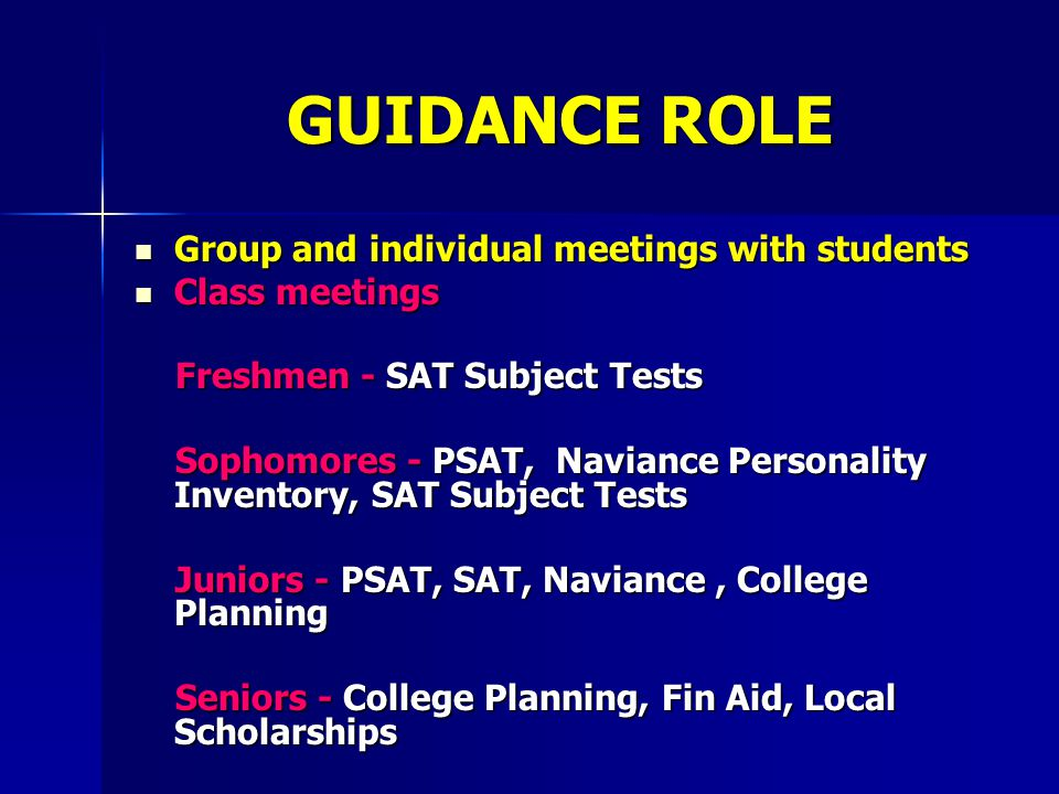 GUIDANCE ROLE Group and individual meetings with students Group and individual meetings with students Class meetings Class meetings Freshmen - SAT Subject Tests Freshmen - SAT Subject Tests Sophomores - PSAT, Naviance Personality Inventory, SAT Subject Tests Sophomores - PSAT, Naviance Personality Inventory, SAT Subject Tests Juniors - PSAT, SAT, Naviance, College Planning Juniors - PSAT, SAT, Naviance, College Planning Seniors - College Planning, Fin Aid, Local Scholarships Seniors - College Planning, Fin Aid, Local Scholarships