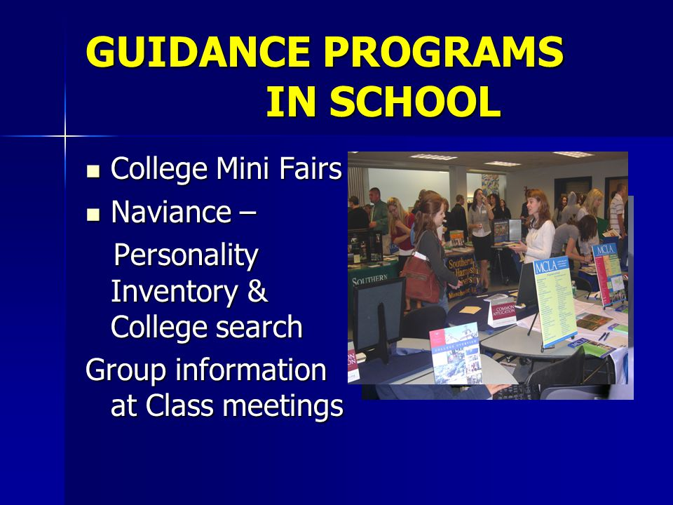 GUIDANCE PROGRAMS IN SCHOOL College Mini Fairs College Mini Fairs Naviance – Naviance – Personality Inventory & College search Personality Inventory & College search Group information at Class meetings