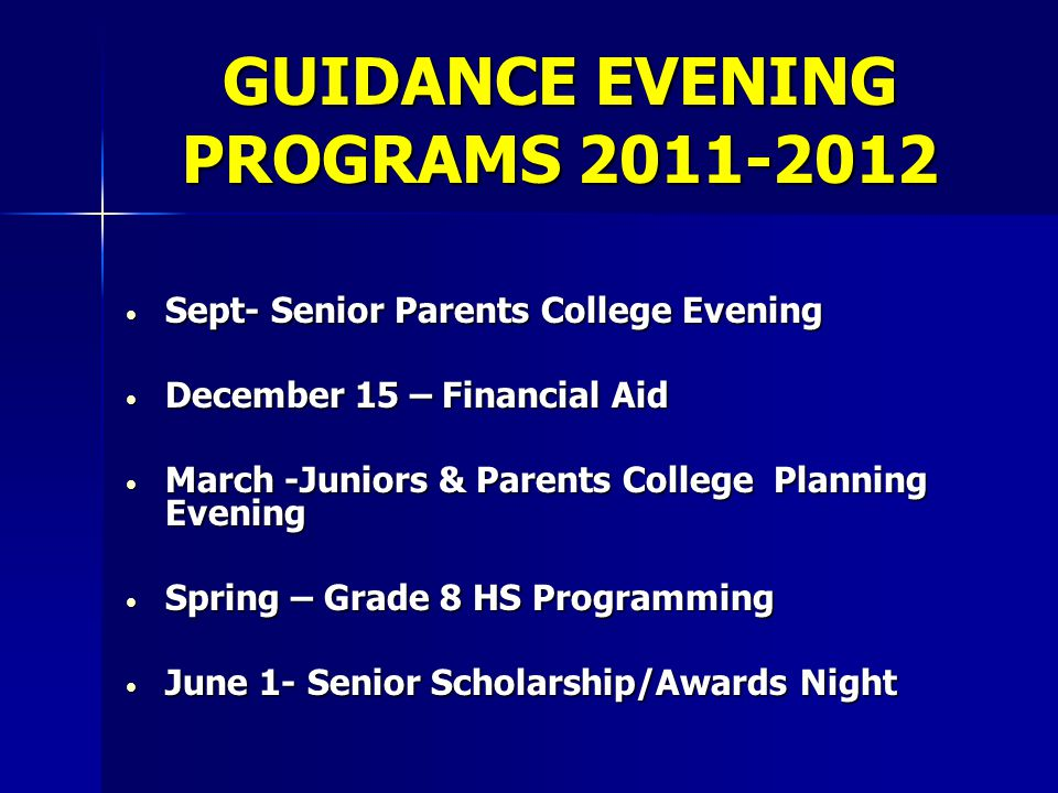 GUIDANCE EVENING PROGRAMS 2011-2012 Sept- Senior Parents College Evening Sept- Senior Parents College Evening December 15 – Financial Aid December 15 – Financial Aid March -Juniors & Parents College Planning Evening March -Juniors & Parents College Planning Evening Spring – Grade 8 HS Programming Spring – Grade 8 HS Programming June 1- Senior Scholarship/Awards Night June 1- Senior Scholarship/Awards Night