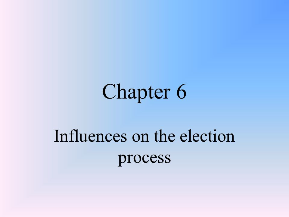 Chapter 6 Influences on the election process