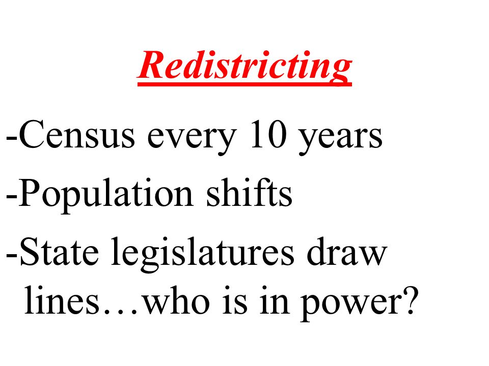 Redistricting -Census every 10 years -Population shifts -State legislatures draw lines…who is in power?