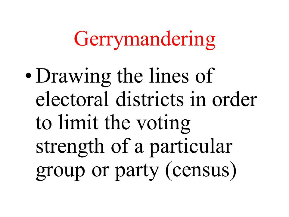 Gerrymandering Drawing the lines of electoral districts in order to limit the voting strength of a particular group or party (census)