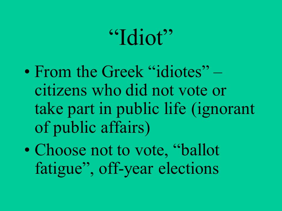 """""""Idiot"""" From the Greek """"idiotes"""" – citizens who did not vote or take part in public life (ignorant of public affairs) Choose not to vote, """"ballot fati"""