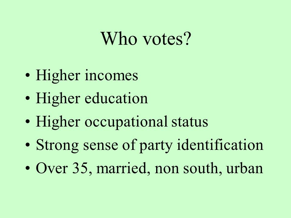 Who votes? Higher incomes Higher education Higher occupational status Strong sense of party identification Over 35, married, non south, urban
