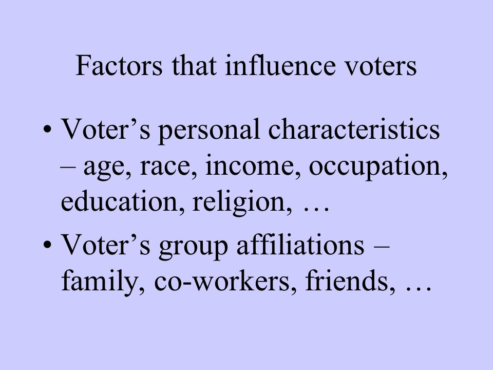 Factors that influence voters Voter's personal characteristics – age, race, income, occupation, education, religion, … Voter's group affiliations – fa