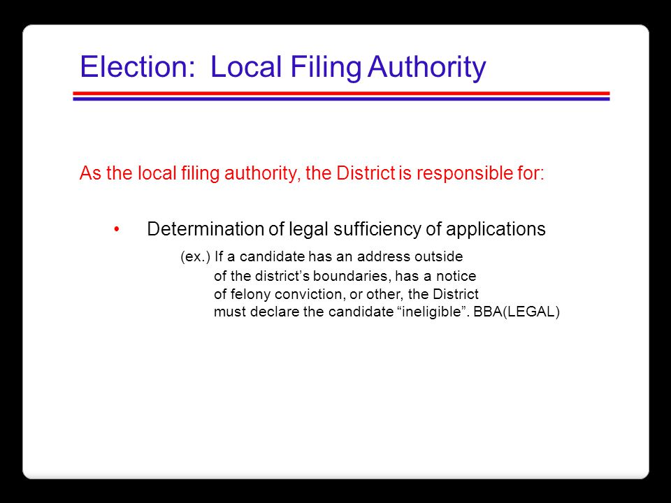 Election: Local Filing Authority As the local filing authority, the District is responsible for: Determination of legal sufficiency of applications (e