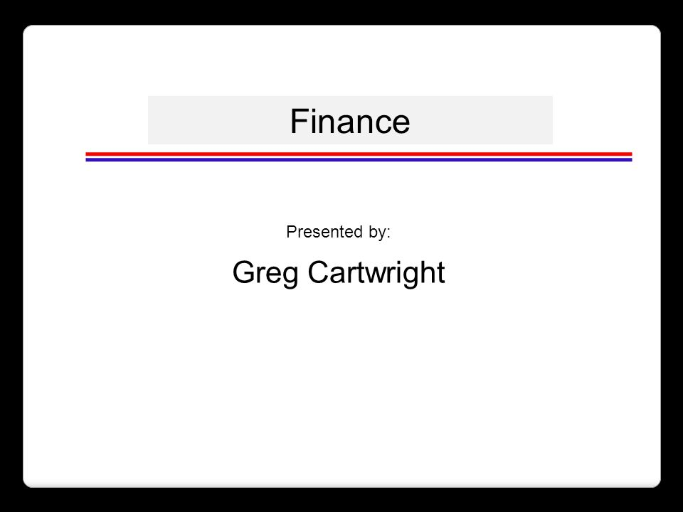 Finance Presented by: Greg Cartwright